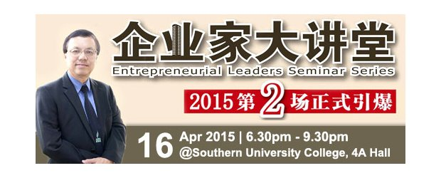 "2015 ENTREPRENEURIAL LEADERS SEMINAR SERIES �C 2ND SERIES (APRIL 16, THUR)<br>""企业家大讲堂 2015"" 系列讲座会 �C 第二场"